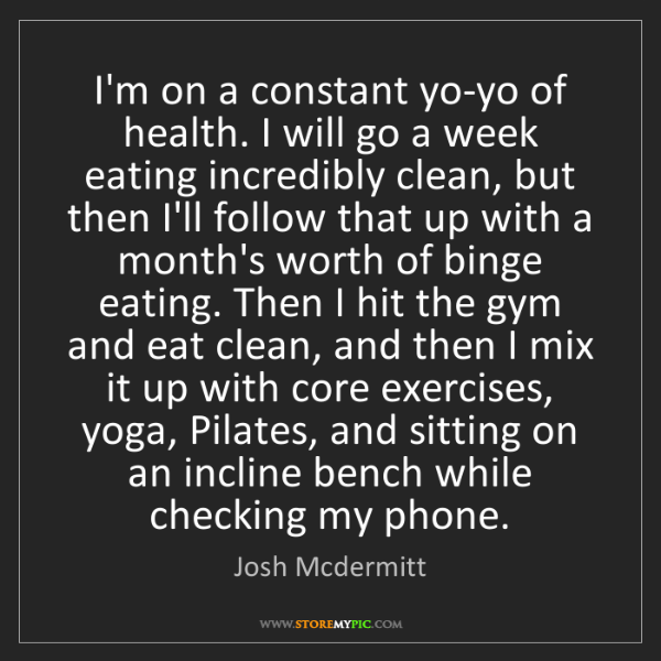 Josh Mcdermitt: I'm on a constant yo-yo of health. I will go a week eating...