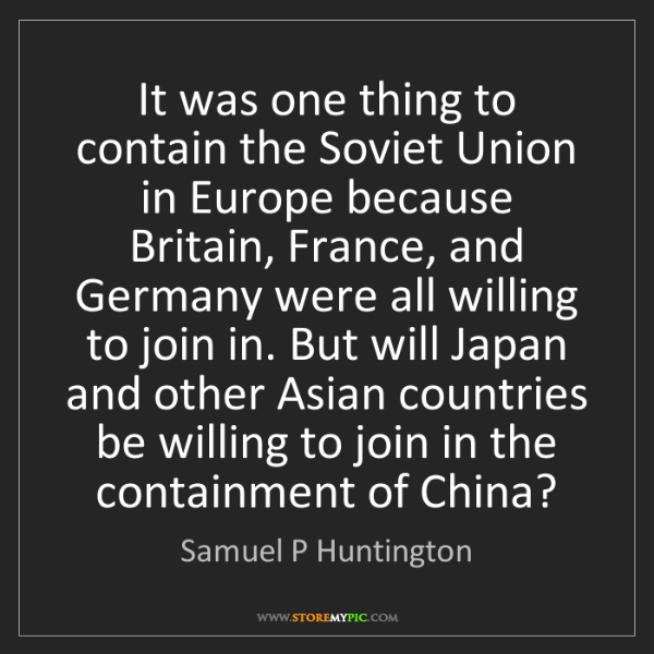 Samuel P Huntington: It was one thing to contain the Soviet Union in Europe...