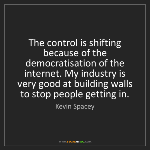 Kevin Spacey: The control is shifting because of the democratisation...