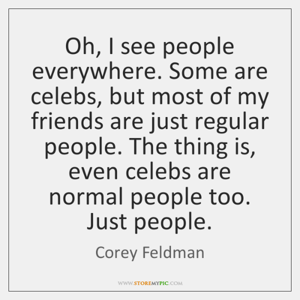 Oh, I see people everywhere. Some are celebs, but most of my ...