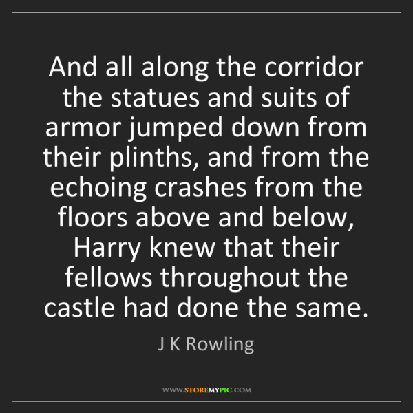 J K Rowling: And all along the corridor the statues and suits of armor...