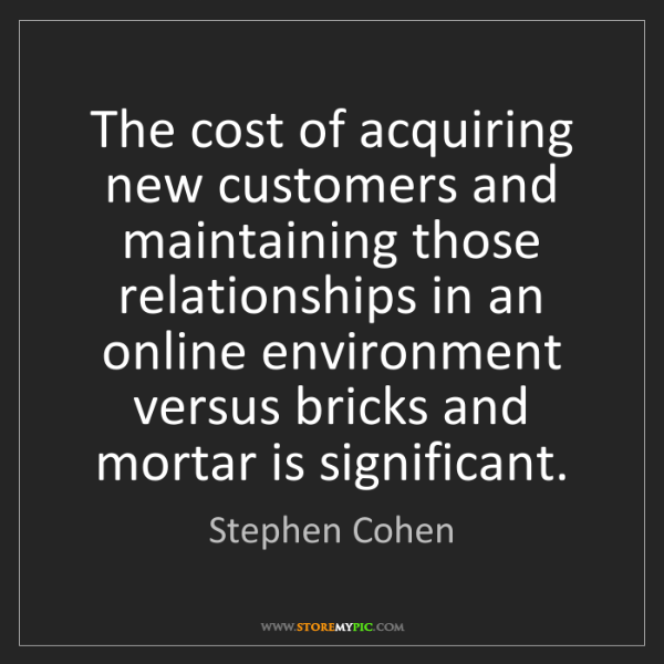 Stephen Cohen: The cost of acquiring new customers and maintaining those...
