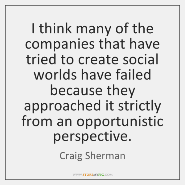 I think many of the companies that have tried to create social ...