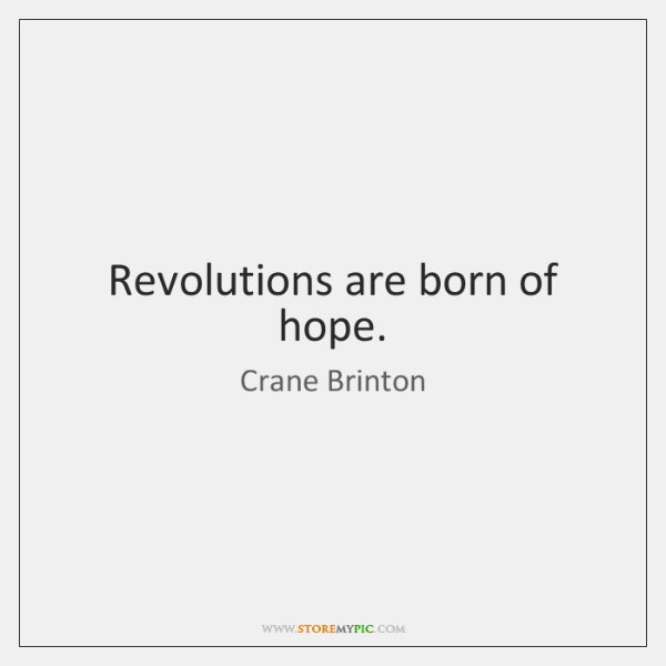 Revolutions are born of hope.