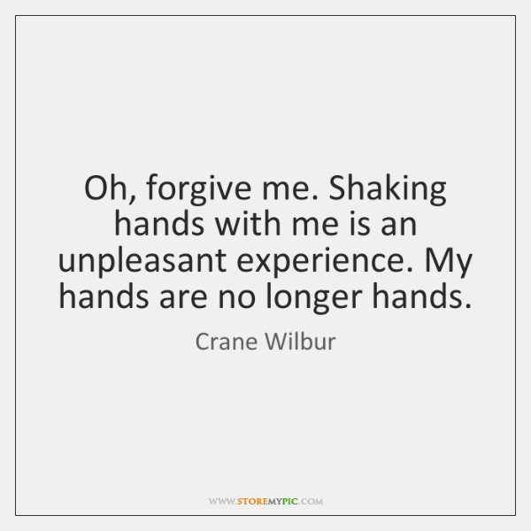 Oh, forgive me. Shaking hands with me is an unpleasant experience. My ...