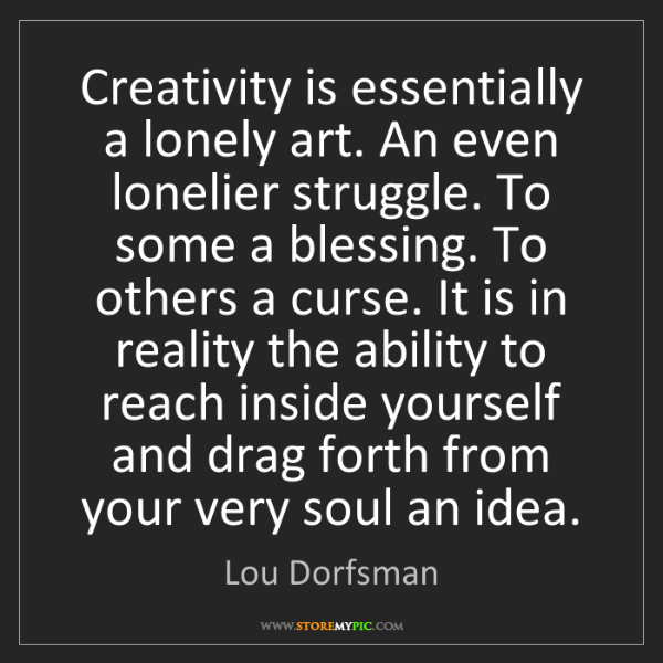 Lou Dorfsman: Creativity is essentially a lonely art. An even lonelier...