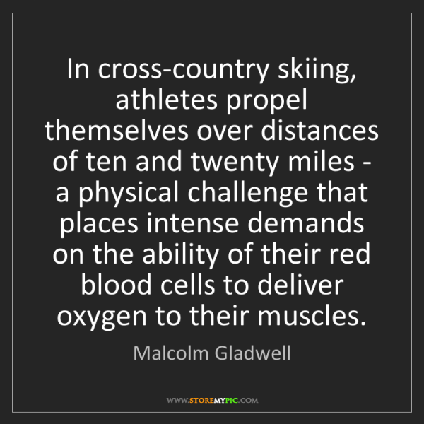 Malcolm Gladwell: In cross-country skiing, athletes propel themselves over...