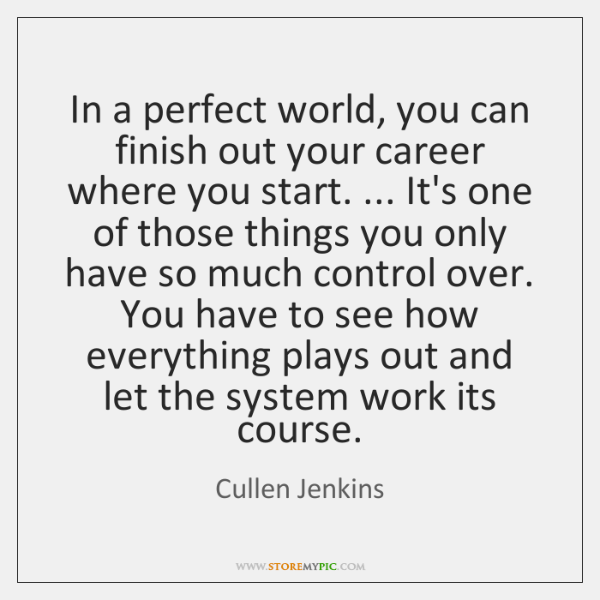 In a perfect world, you can finish out your career where you ...