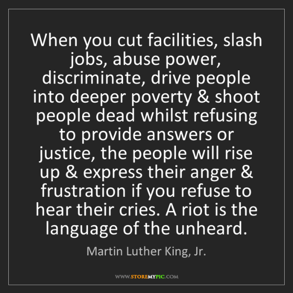Martin Luther King, Jr.: When you cut facilities, slash jobs, abuse power, discriminate,...
