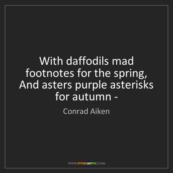 Conrad Aiken: With daffodils mad footnotes for the spring, And asters...