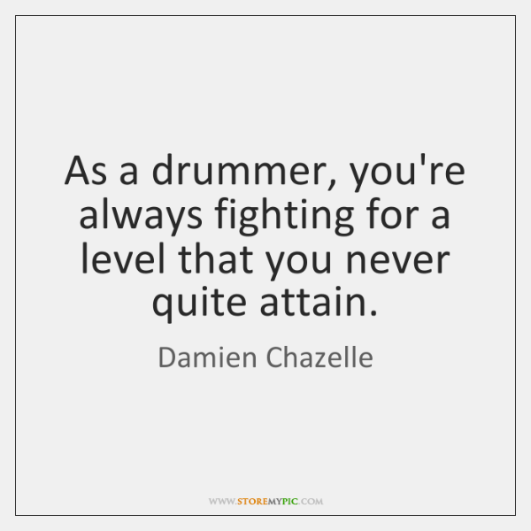 As a drummer, you're always fighting for a level that you never ...