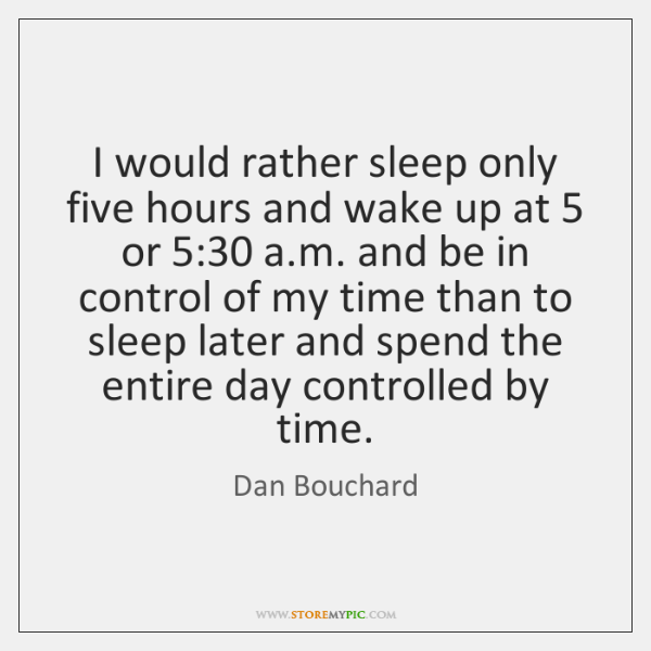 I would rather sleep only five hours and wake up at 5 or 5:30 ...