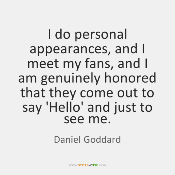 I do personal appearances, and I meet my fans, and I am ...