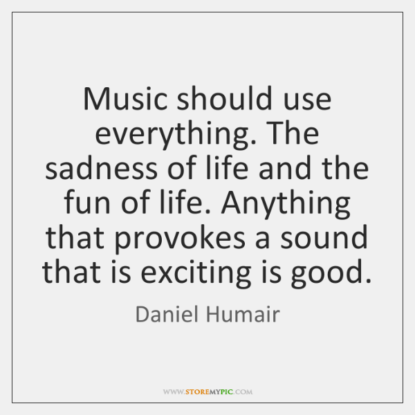Music should use everything. The sadness of life and the fun of ...