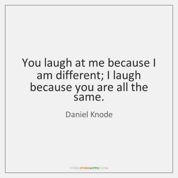 You laugh at me because I am different; I laugh because you ...