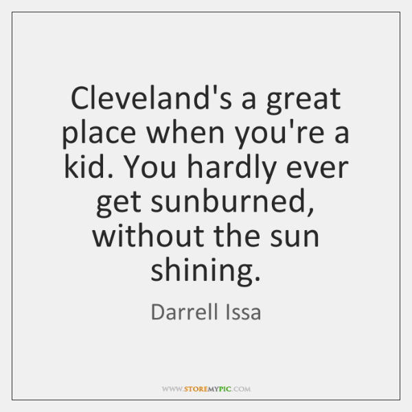 Cleveland's a great place when you're a kid. You hardly ever get ...