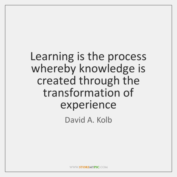 Learning is the process whereby knowledge is created through the transformation of ...