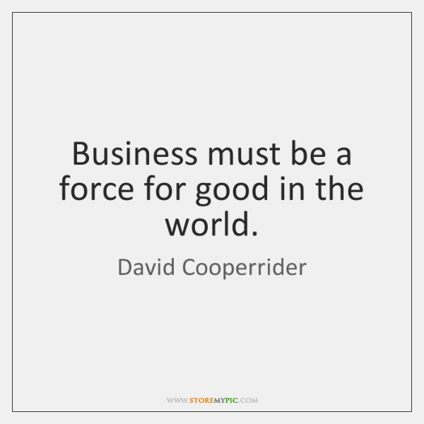 Business must be a force for good in the world.