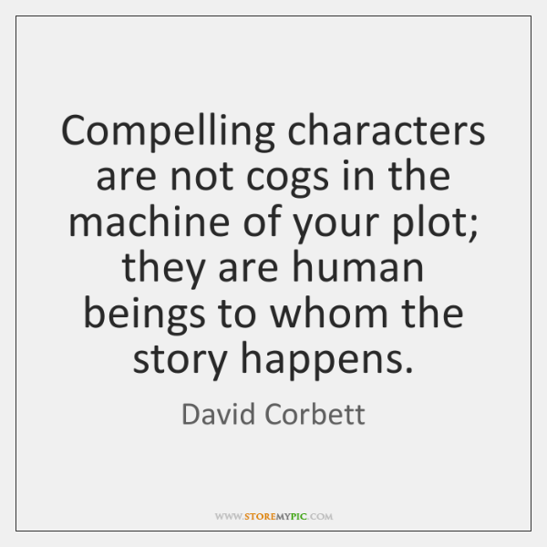 Compelling characters are not cogs in the machine of your plot; they ...
