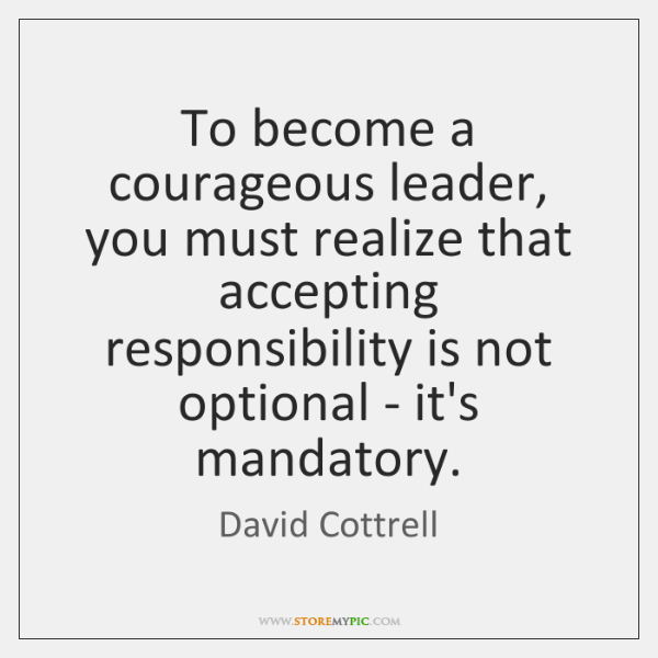 To become a courageous leader, you must realize that accepting responsibility is ...