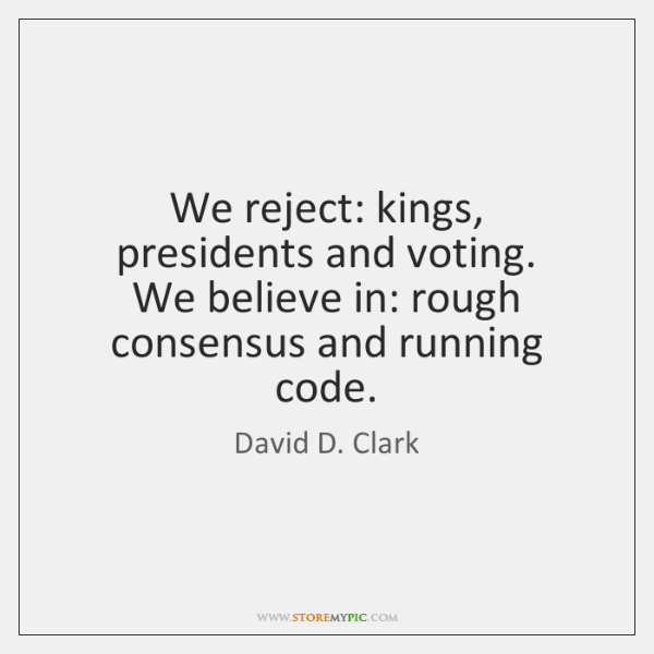 We reject: kings, presidents and voting.   We believe in: rough consensus and ...