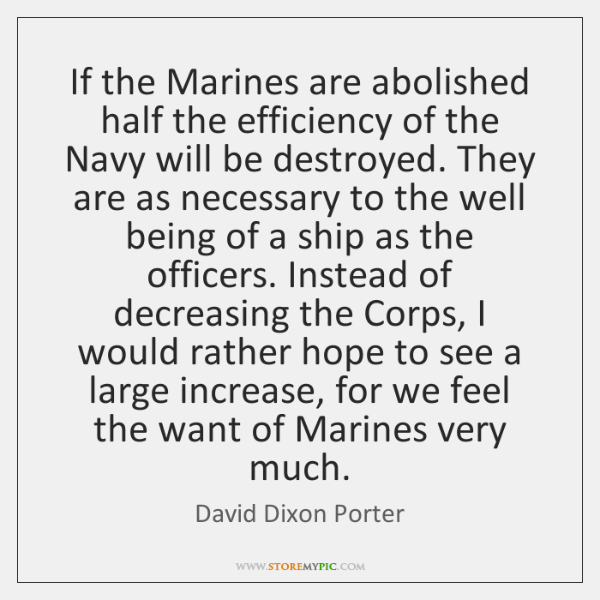 If the Marines are abolished half the efficiency of the Navy will ...