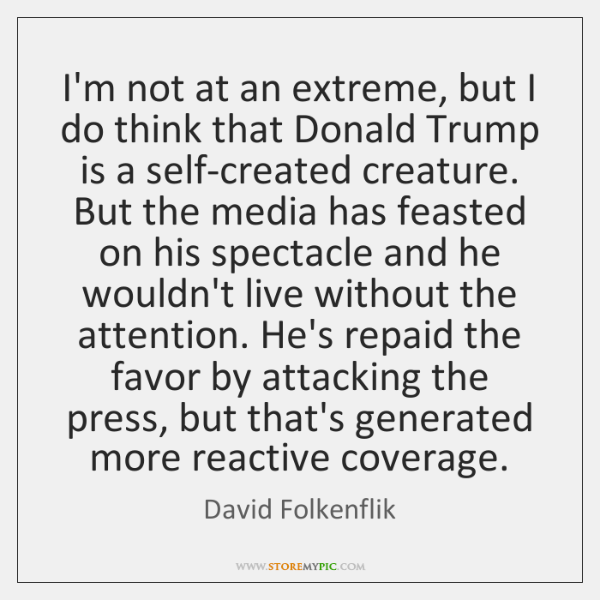 I'm not at an extreme, but I do think that Donald Trump ...