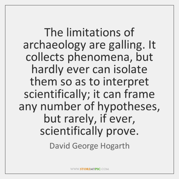 The limitations of archaeology are galling. It collects phenomena, but hardly ever ...