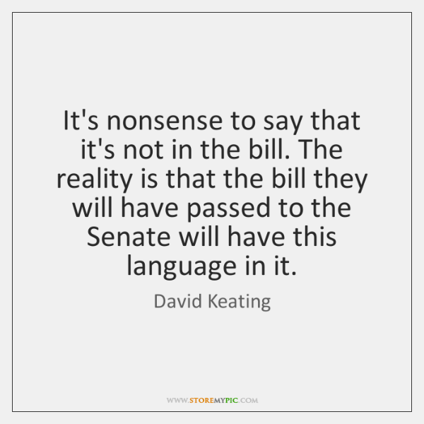 It's nonsense to say that it's not in the bill. The reality ...