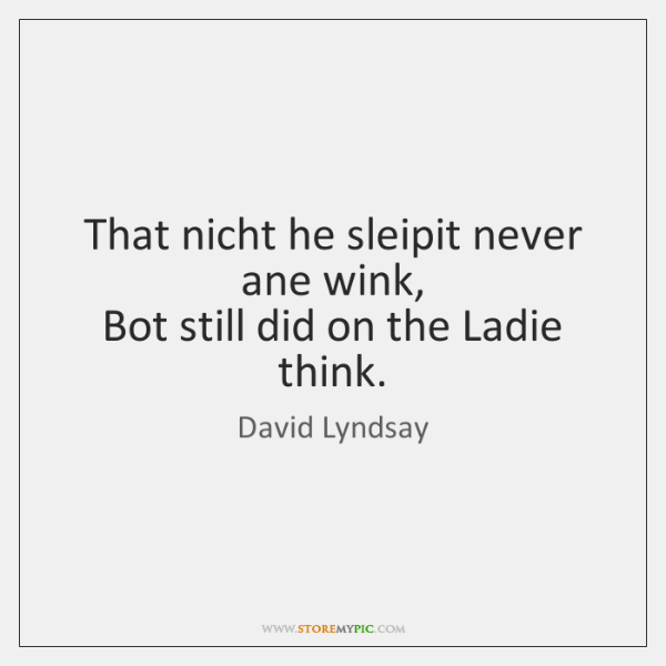 That nicht he sleipit never ane wink,   Bot still did on the ...