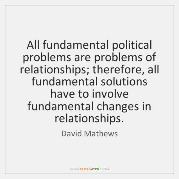 All fundamental political problems are problems of relationships; therefore, all fundamental solutio