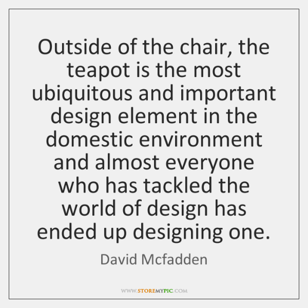 Outside of the chair, the teapot is the most ubiquitous and important ...