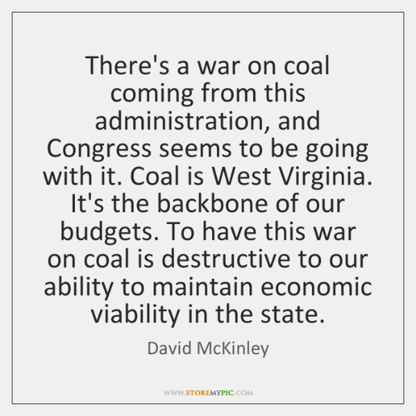 There's a war on coal coming from this administration, and Congress seems ...
