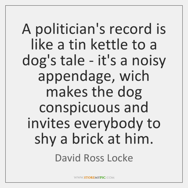 A politician's record is like a tin kettle to a dog's tale ...