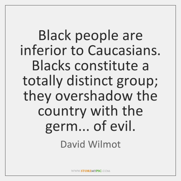 Black people are inferior to Caucasians. Blacks constitute a totally distinct group; ...
