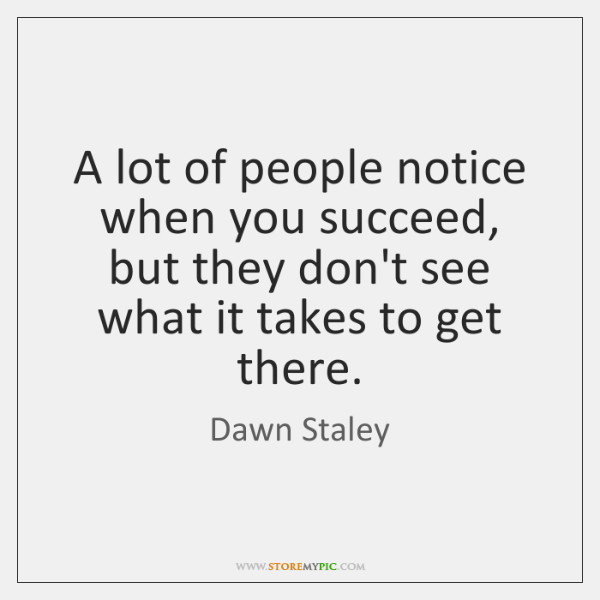 A lot of people notice when you succeed, but they don't see ...