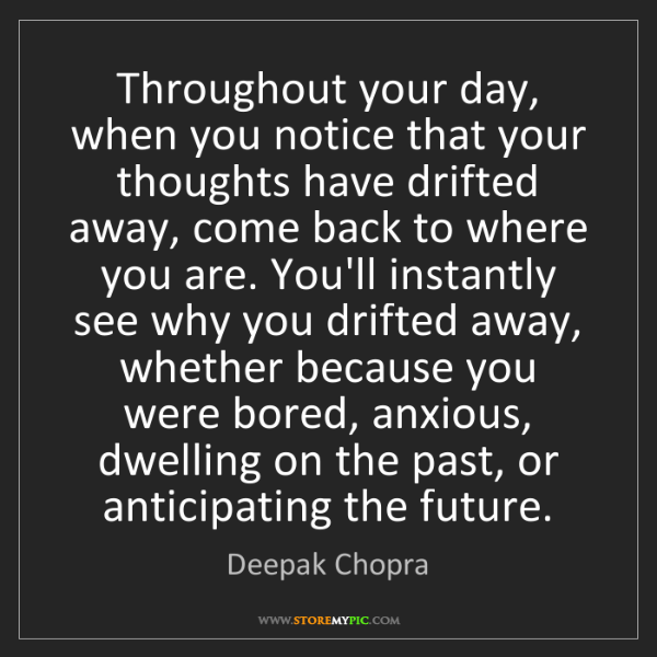 Deepak Chopra: Throughout your day, when you notice that your thoughts...