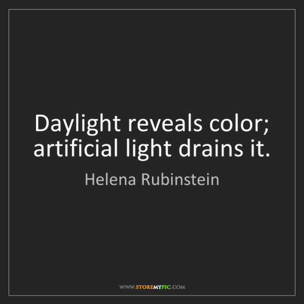 Helena Rubinstein: Daylight reveals color; artificial light drains it.