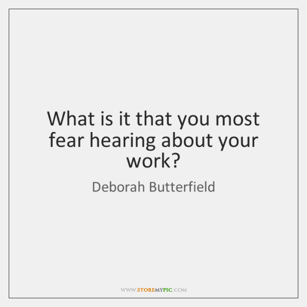 What is it that you most fear hearing about your work?