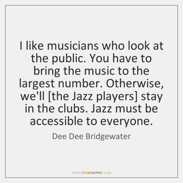 I like musicians who look at the public. You have to bring ...