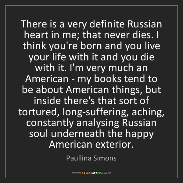 Paullina Simons: There is a very definite Russian heart in me; that never...