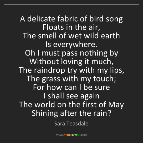 Sara Teasdale: A delicate fabric of bird song   Floats in the air, ...