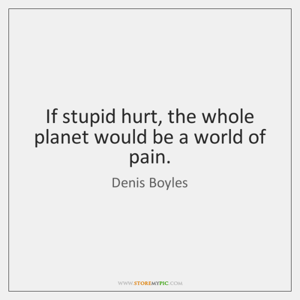 If stupid hurt, the whole planet would be a world of pain.
