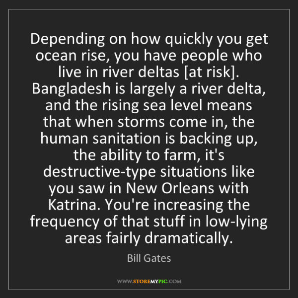 Bill Gates: Depending on how quickly you get ocean rise, you have...