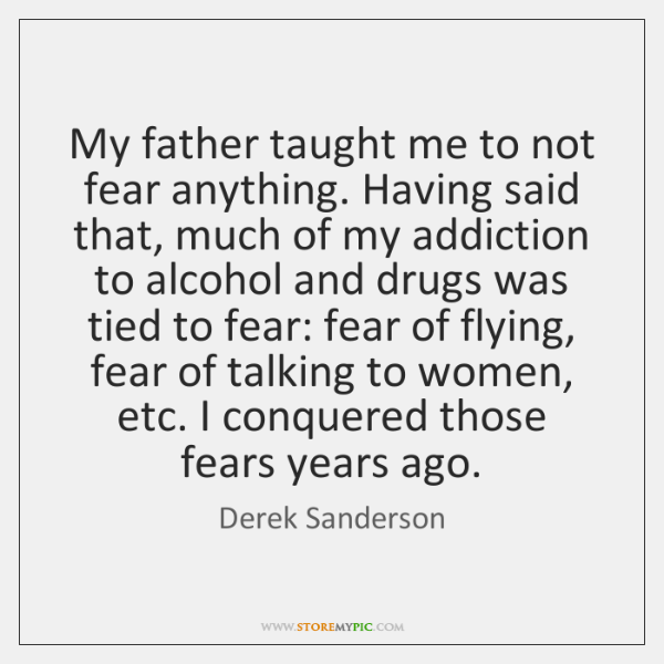 My father taught me to not fear anything. Having said that, much ...