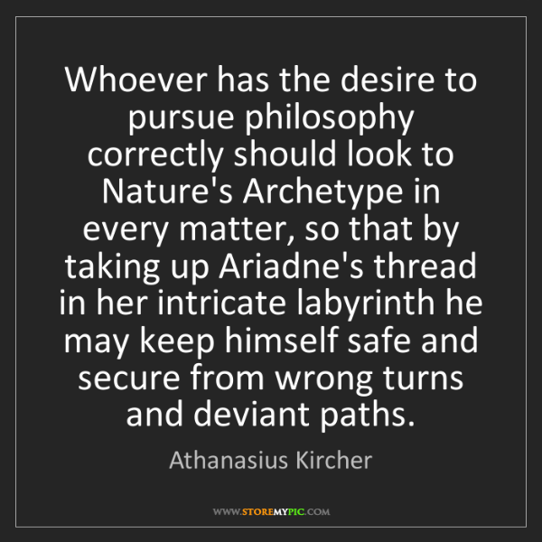 Athanasius Kircher: Whoever has the desire to pursue philosophy correctly...