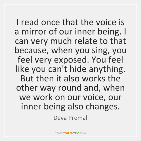 I read once that the voice is a mirror of our inner ...