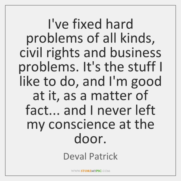 I've fixed hard problems of all kinds, civil rights and business problems. ...