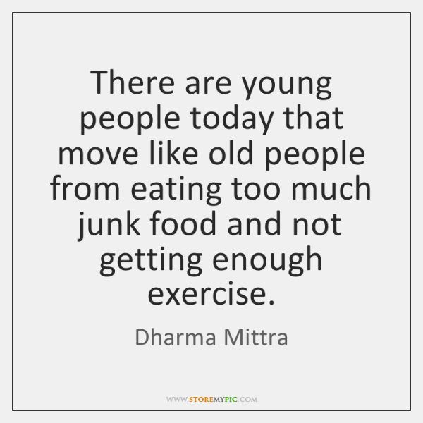 There are young people today that move like old people from eating ...