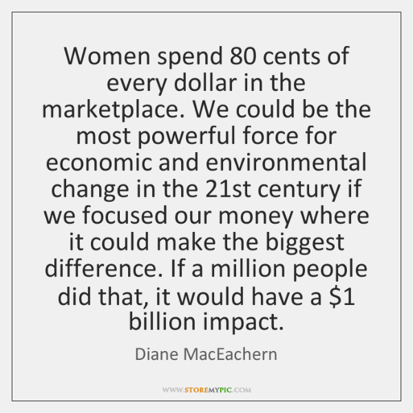 Women spend 80 cents of every dollar in the marketplace. We could be ...